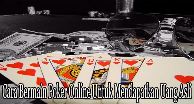Cara Bermain Poker Online Untuk Mendapatkan Uang Asli
