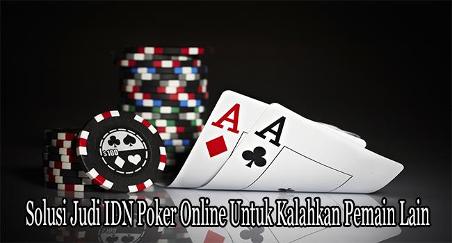 Solusi Judi IDN Poker Online Untuk Kalahkan Pemain Lain