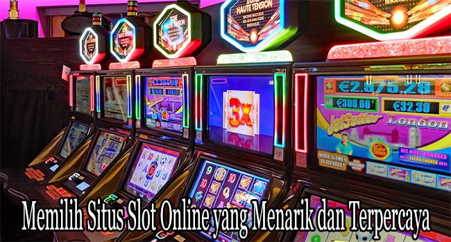 Memilih Situs Slot Online yang Menarik dan Terpercaya
